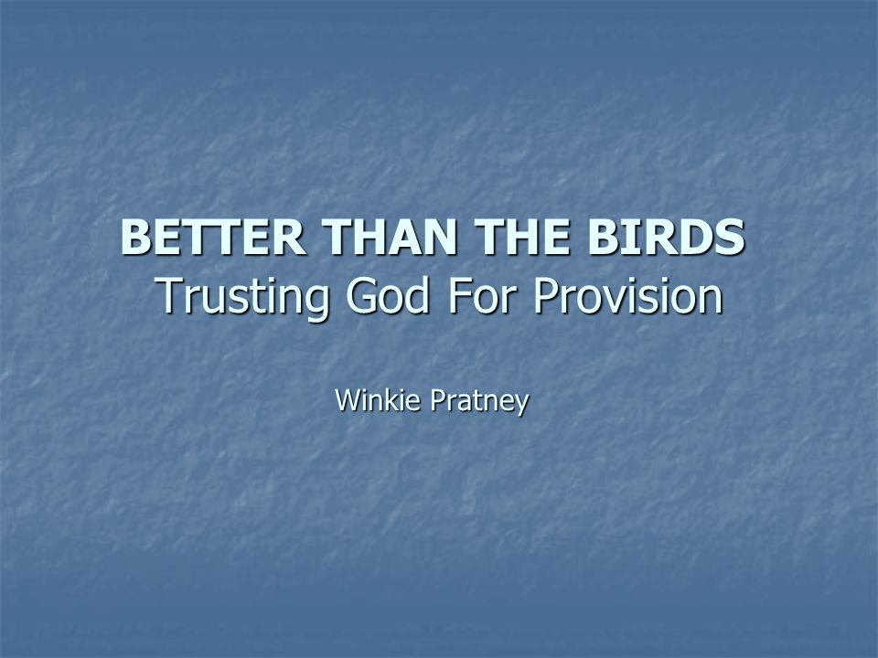 BETTER THAN THE BIRDS Trusting God For Provision Winkie Pratney