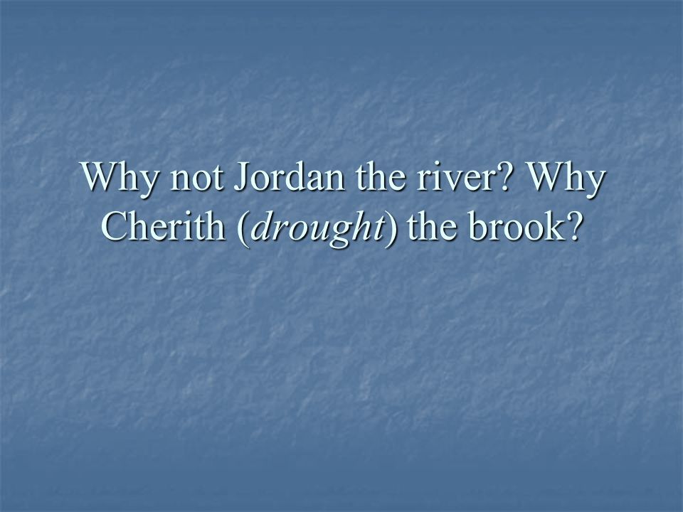 Why not Jordan the river Why Cherith (drought) the brook