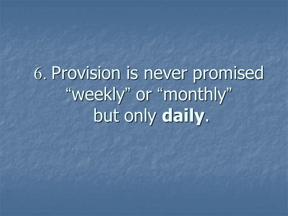6. Provision is never promised weekly or monthly but only daily.
