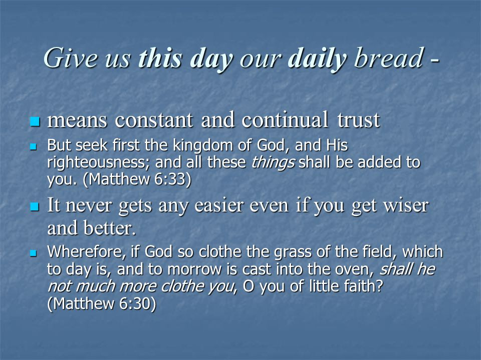 Give us this day our daily bread - means constant and continual trust means constant and continual trust But seek first the kingdom of God, and His righteousness; and all these things shall be added to you.