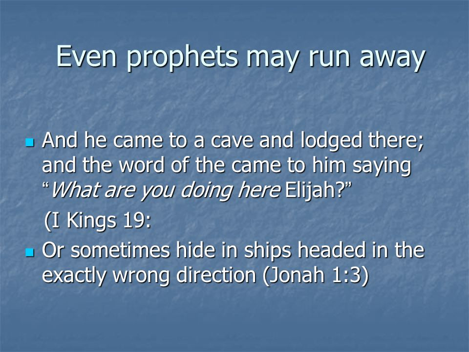 Even prophets may run away Even prophets may run away And he came to a cave and lodged there; and the word of the came to him saying What are you doing here Elijah.