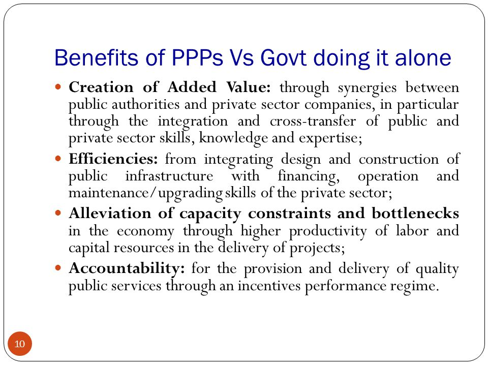 Benefits of PPPs Vs Govt doing it alone 10 Creation of Added Value: through synergies between public authorities and private sector companies, in part