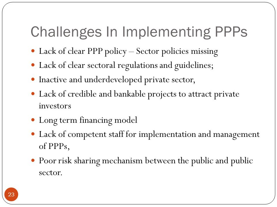 Challenges In Implementing PPPs 23 Lack of clear PPP policy – Sector policies missing Lack of clear sectoral regulations and guidelines; Inactive and