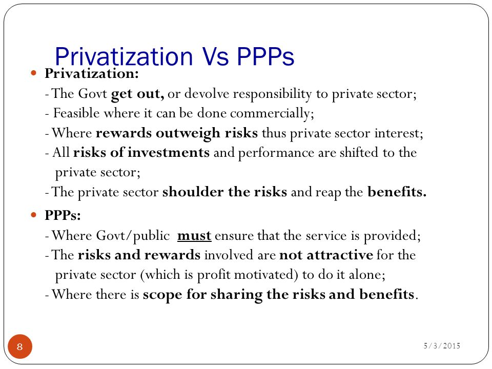 Privatization Vs PPPs 5/3/2015 8 Privatization: - The Govt get out, or devolve responsibility to private sector; - Feasible where it can be done comme
