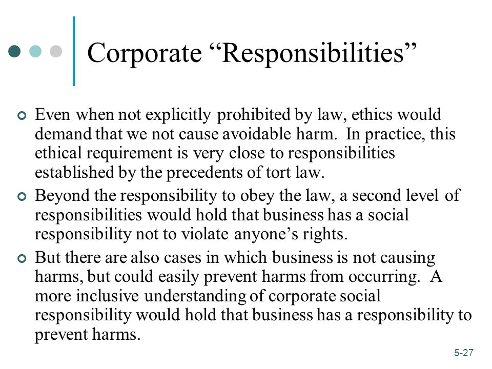 1-27 5-27 Corporate Responsibilities Even when not explicitly prohibited by law, ethics would demand that we not cause avoidable harm.