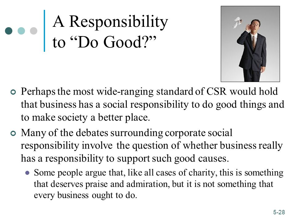 1-28 5-28 A Responsibility to Do Good? Perhaps the most wide-ranging standard of CSR would hold that business has a social responsibility to do good things and to make society a better place.