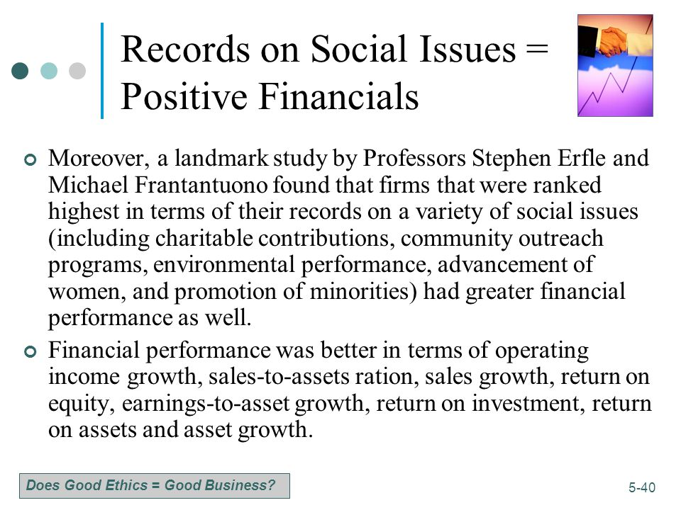 1-40 5-40 Records on Social Issues = Positive Financials Moreover, a landmark study by Professors Stephen Erfle and Michael Frantantuono found that firms that were ranked highest in terms of their records on a variety of social issues (including charitable contributions, community outreach programs, environmental performance, advancement of women, and promotion of minorities) had greater financial performance as well.