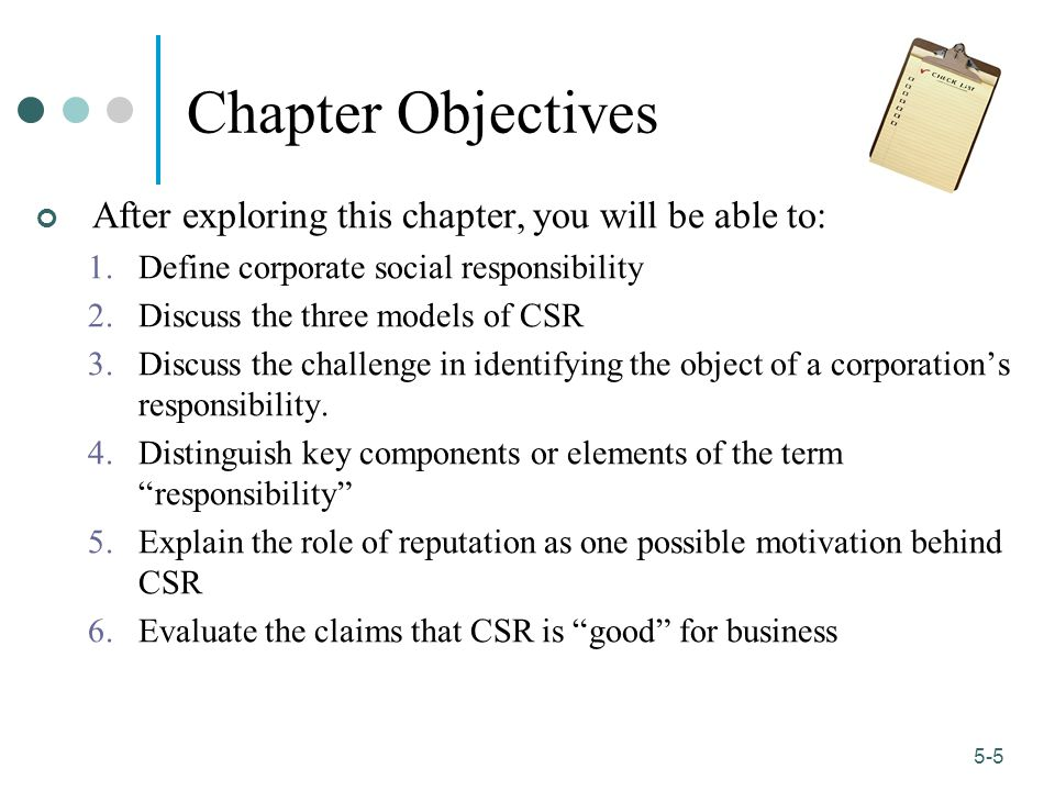 1-5 5-5 Chapter Objectives After exploring this chapter, you will be able to: 1.Define corporate social responsibility 2.Discuss the three models of CSR 3.Discuss the challenge in identifying the object of a corporation's responsibility.