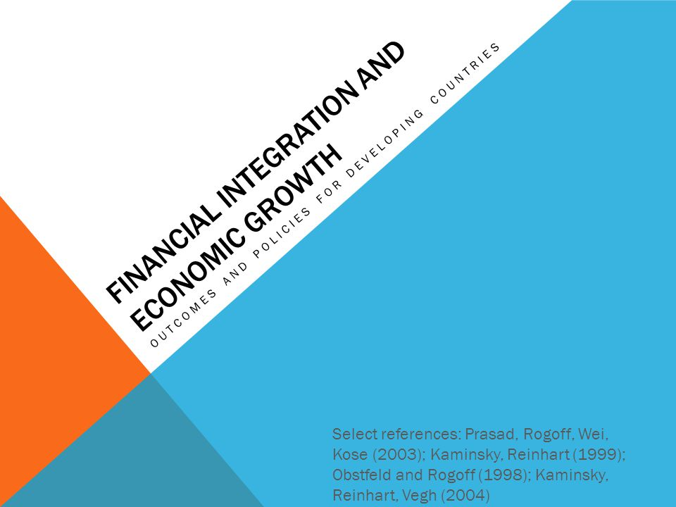 FINANCIAL INTEGRATION AND ECONOMIC GROWTH OUTCOMES AND POLICIES FOR DEVELOPING COUNTRIES Select references: Prasad, Rogoff, Wei, Kose (2003); Kaminsky, Reinhart (1999); Obstfeld and Rogoff (1998); Kaminsky, Reinhart, Vegh (2004)