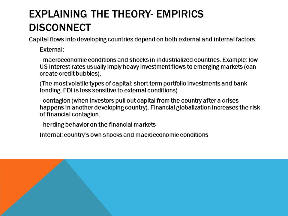 EXPLAINING THE THEORY- EMPIRICS DISCONNECT Capital flows into developing countries depend on both external and internal factors: External: - macroeconomic conditions and shocks in industrialized countries.