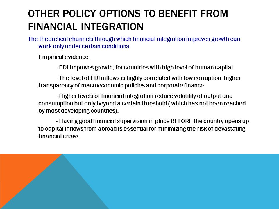 OTHER POLICY OPTIONS TO BENEFIT FROM FINANCIAL INTEGRATION The theoretical channels through which financial integration improves growth can work only under certain conditions: Empirical evidence: - FDI improves growth, for countries with high level of human capital - The level of FDI inflows is highly correlated with low corruption, higher transparency of macroeconomic policies and corporate finance - Higher levels of financial integration reduce volatility of output and consumption but only beyond a certain threshold ( which has not been reached by most developing countries).