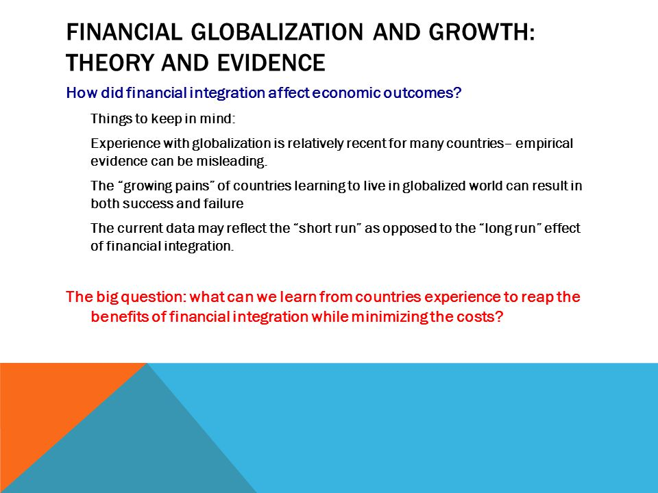 FINANCIAL GLOBALIZATION AND GROWTH: THEORY PERSPECTIVE Growth theory: one of the key ingredients in economic growth is domestic private investment I t (contributes to capital stock) Production function general form : Y = A*(K a L 1-a ) Were Y – output (GDP); A – technology ; K- capital stock; L – quantity of labor used in production; a – parameter that tells us by how much (in percent) output will increase if K increases by 1% Production function exhibits diminishing returns to capital – each unit of capital increases output, but at a decreasing rate