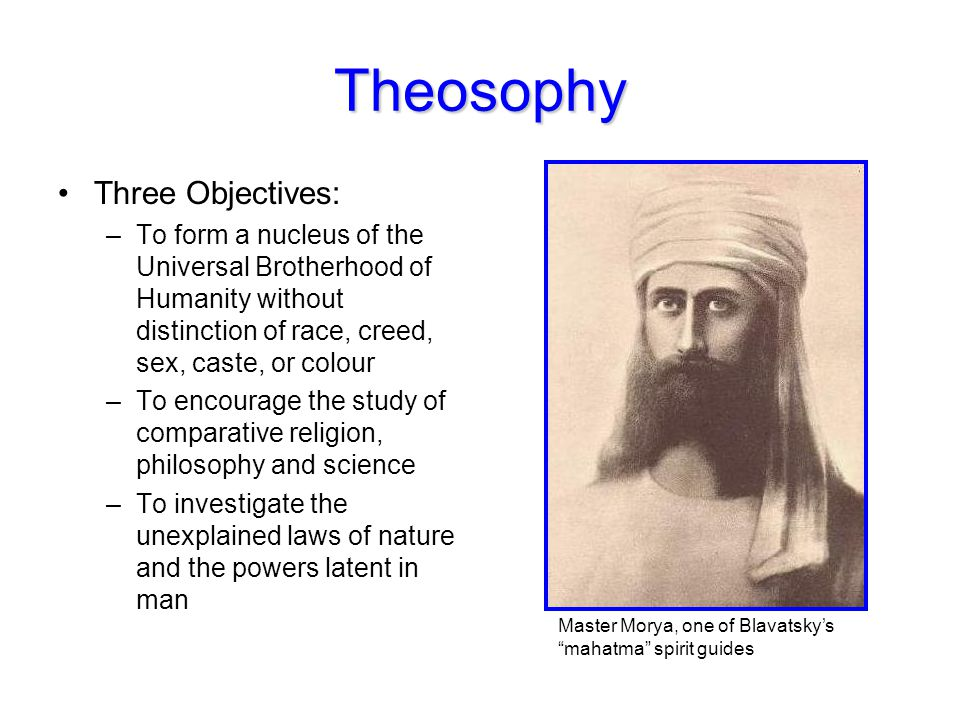 Theosophy Three Objectives: –To form a nucleus of the Universal Brotherhood of Humanity without distinction of race, creed, sex, caste, or colour –To