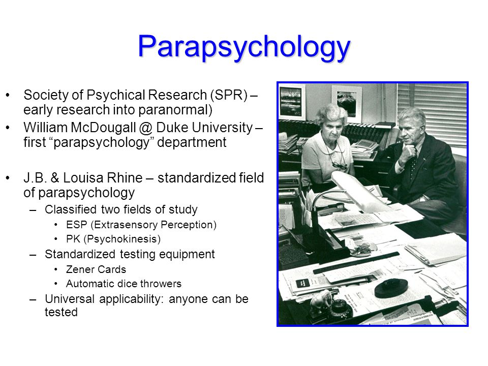 "Parapsychology Society of Psychical Research (SPR) – early research into paranormal) William McDougall @ Duke University – first ""parapsychology"" depa"