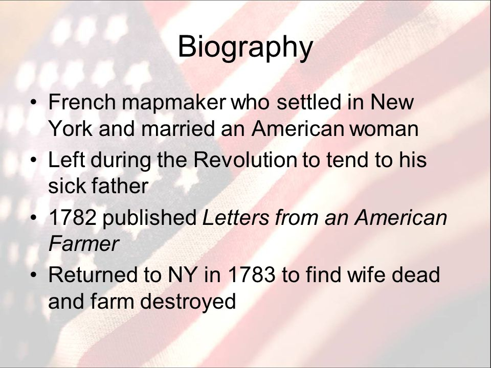 Biography French mapmaker who settled in New York and married an American woman Left during the Revolution to tend to his sick father 1782 published Letters from an American Farmer Returned to NY in 1783 to find wife dead and farm destroyed