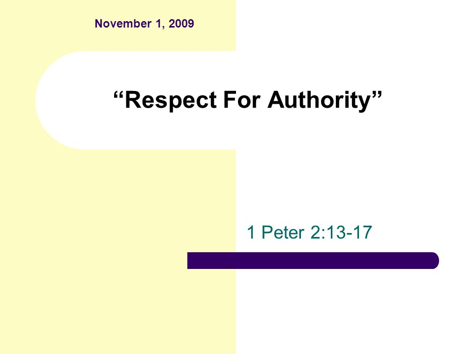Respect For Authority 1 Peter 2:13-17 November 1, 2009