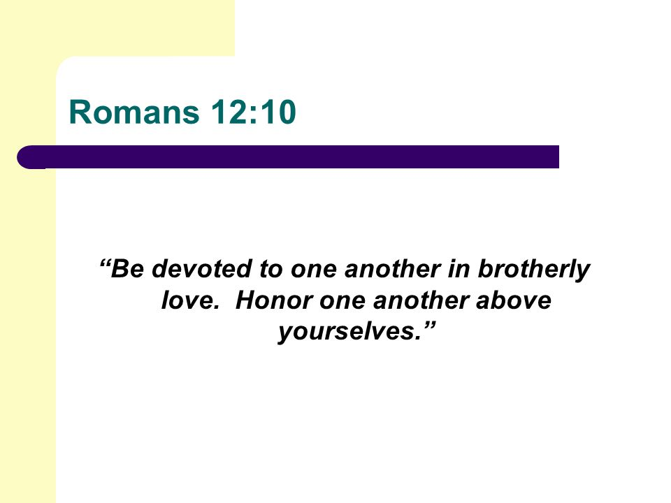 Romans 12:10 Be devoted to one another in brotherly love. Honor one another above yourselves.