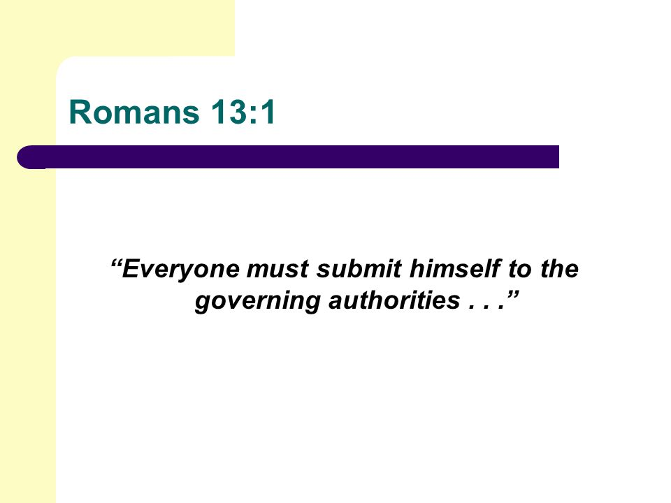 Romans 13:1 Everyone must submit himself to the governing authorities...
