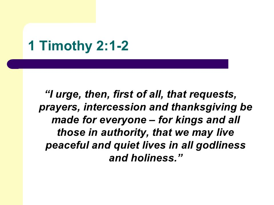 1 Timothy 2:1-2 I urge, then, first of all, that requests, prayers, intercession and thanksgiving be made for everyone – for kings and all those in authority, that we may live peaceful and quiet lives in all godliness and holiness.
