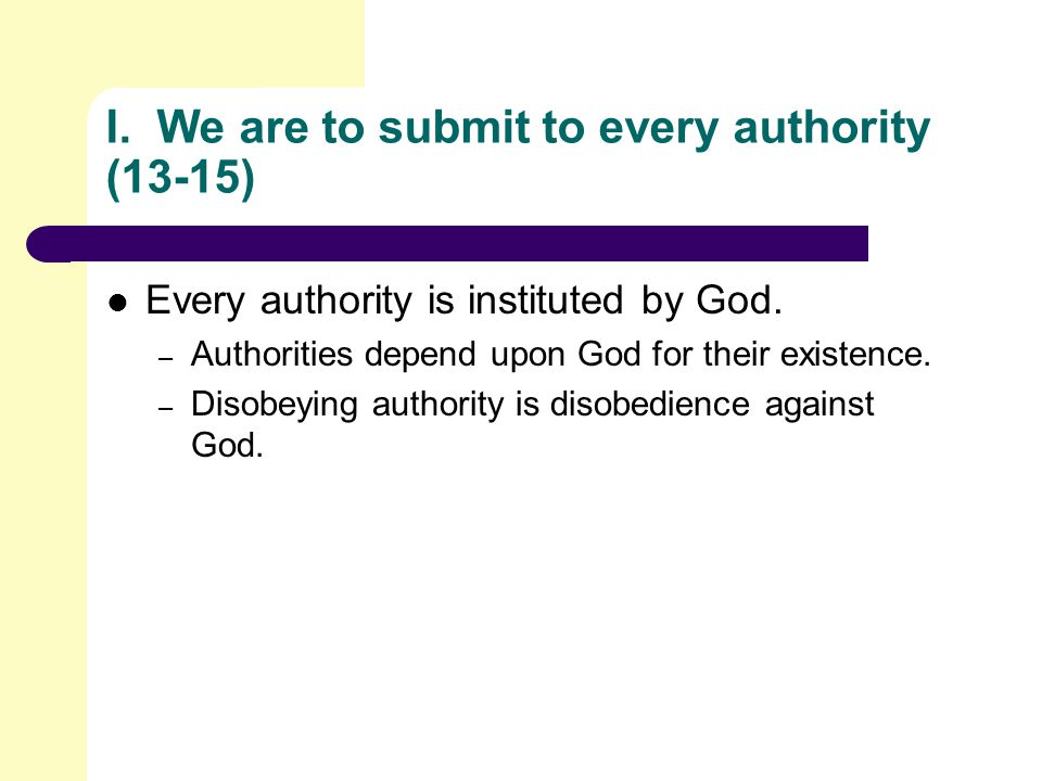 I. We are to submit to every authority (13-15) Every authority is instituted by God.