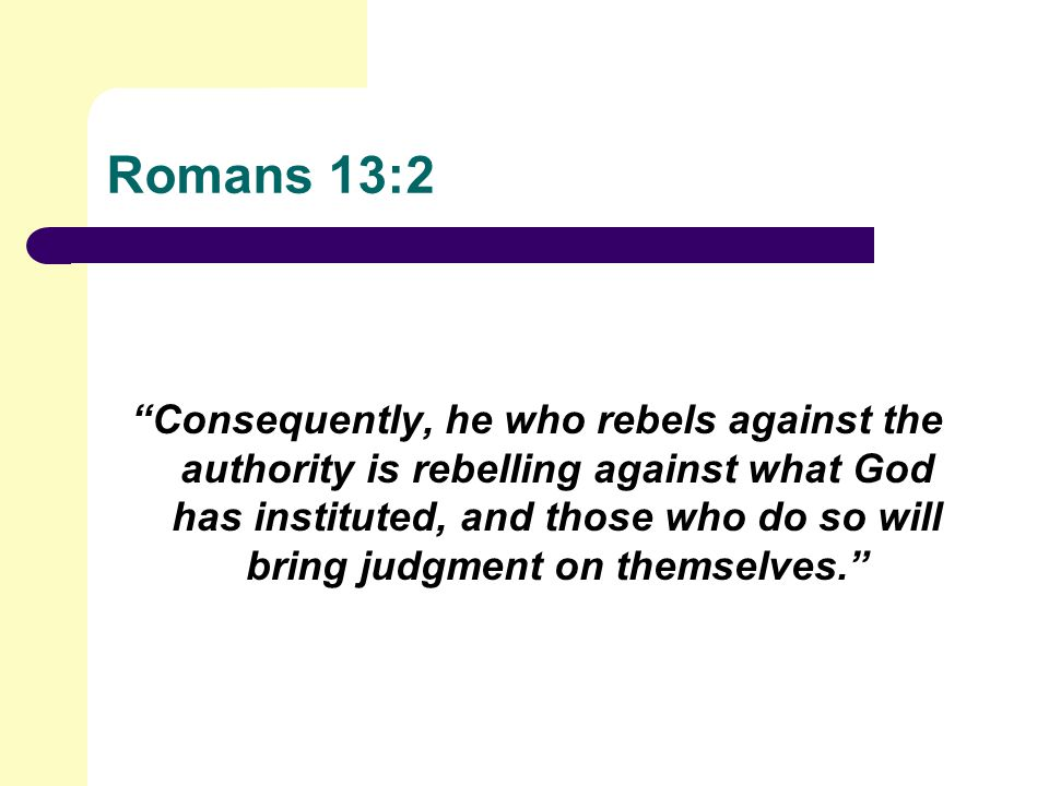 Romans 13:2 Consequently, he who rebels against the authority is rebelling against what God has instituted, and those who do so will bring judgment on themselves.