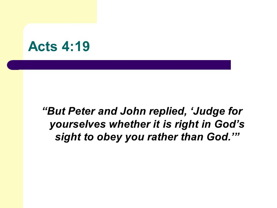 Acts 4:19 But Peter and John replied, 'Judge for yourselves whether it is right in God's sight to obey you rather than God.'