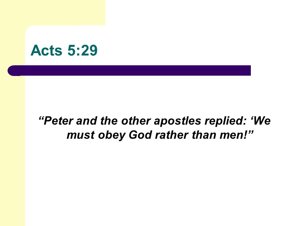 Acts 5:29 Peter and the other apostles replied: 'We must obey God rather than men!