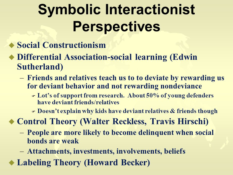 Symbolic Interactionist Perspectives u Social Constructionism u Differential Association-social learning (Edwin Sutherland) –Friends and relatives teach us to to deviate by rewarding us for deviant behavior and not rewarding nondeviance F Lot's of support from research.