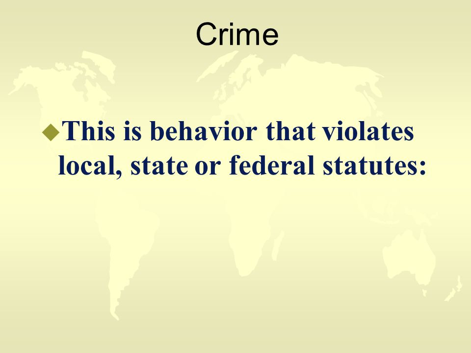 Crime u This is behavior that violates local, state or federal statutes: