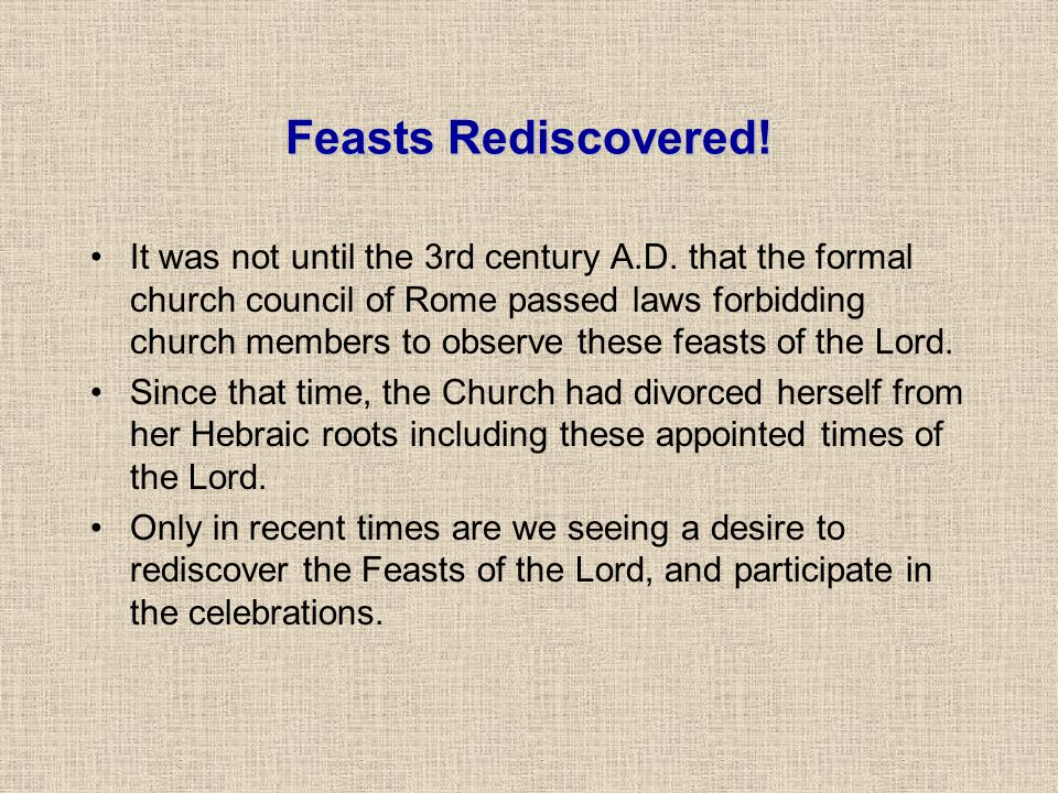 Feasts Rediscovered! It was not until the 3rd century A.D. that the formal church council of Rome passed laws forbidding church members to observe the