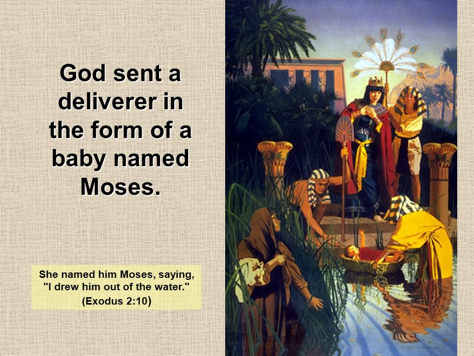 God sent a deliverer in the form of a baby named Moses. She named him Moses, saying,