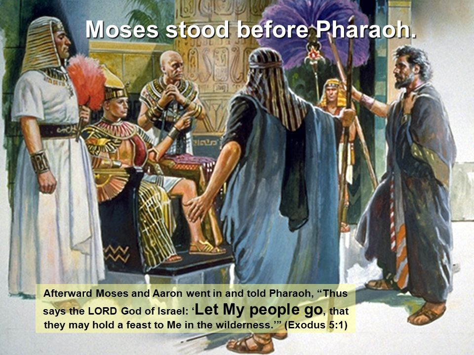 "Afterward Moses and Aaron went in and told Pharaoh, ""Thus says the LORD God of Israel: ' Let My people go, that they may hold a feast to Me in the wil"