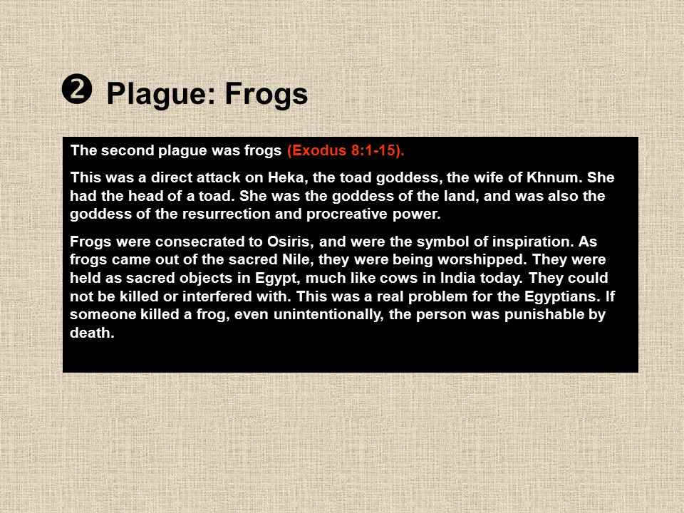  Plague: Frogs The second plague was frogs (Exodus 8:1-15). This was a direct attack on Heka, the toad goddess, the wife of Khnum. She had the head o