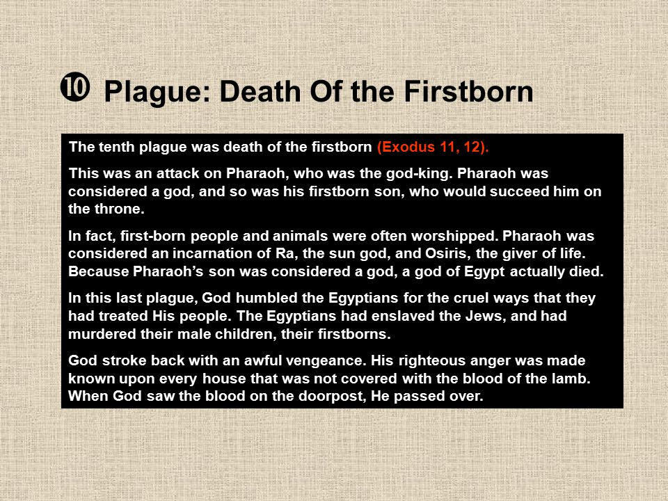 Plague: Death Of the Firstborn The tenth plague was death of the firstborn (Exodus 11, 12). This was an attack on Pharaoh, who was the god-king. Pha