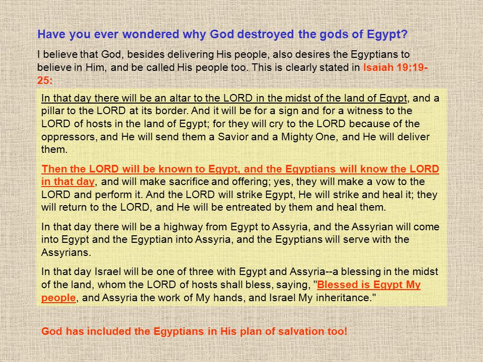Have you ever wondered why God destroyed the gods of Egypt? I believe that God, besides delivering His people, also desires the Egyptians to believe i