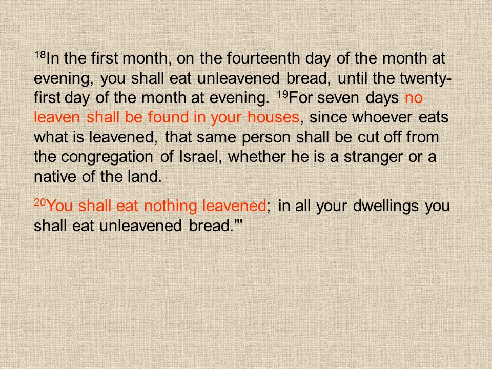 18 In the first month, on the fourteenth day of the month at evening, you shall eat unleavened bread, until the twenty- first day of the month at even