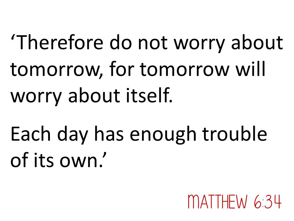 'Therefore do not worry about tomorrow, for tomorrow will worry about itself. Each day has enough trouble of its own.' Matthew 6:34