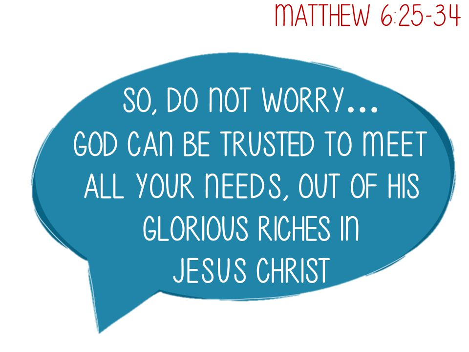 So, do not worry … God can be trusted to meet all your needs, out of his glorious riches in Jesus Christ Matthew 6:25-34