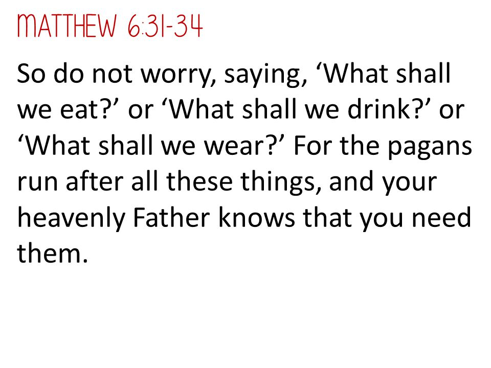 So do not worry, saying, 'What shall we eat?' or 'What shall we drink?' or 'What shall we wear?' For the pagans run after all these things, and your h