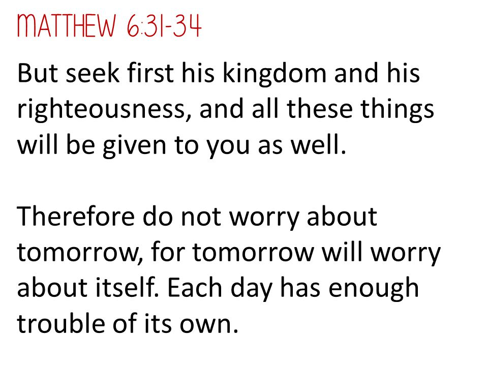 But seek first his kingdom and his righteousness, and all these things will be given to you as well. Therefore do not worry about tomorrow, for tomorr