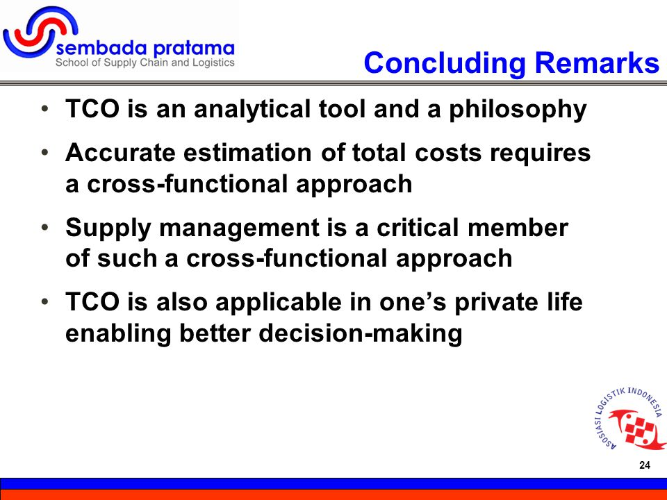24 Hoetomo Lembito 24 Concluding Remarks TCO is an analytical tool and a philosophy Accurate estimation of total costs requires a cross-functional app