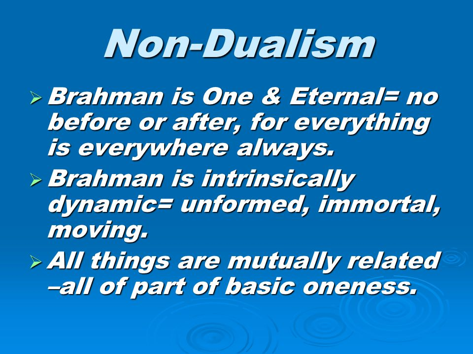 Non-Dualism  Brahman is One & Eternal= no before or after, for everything is everywhere always.  Brahman is intrinsically dynamic= unformed, immorta