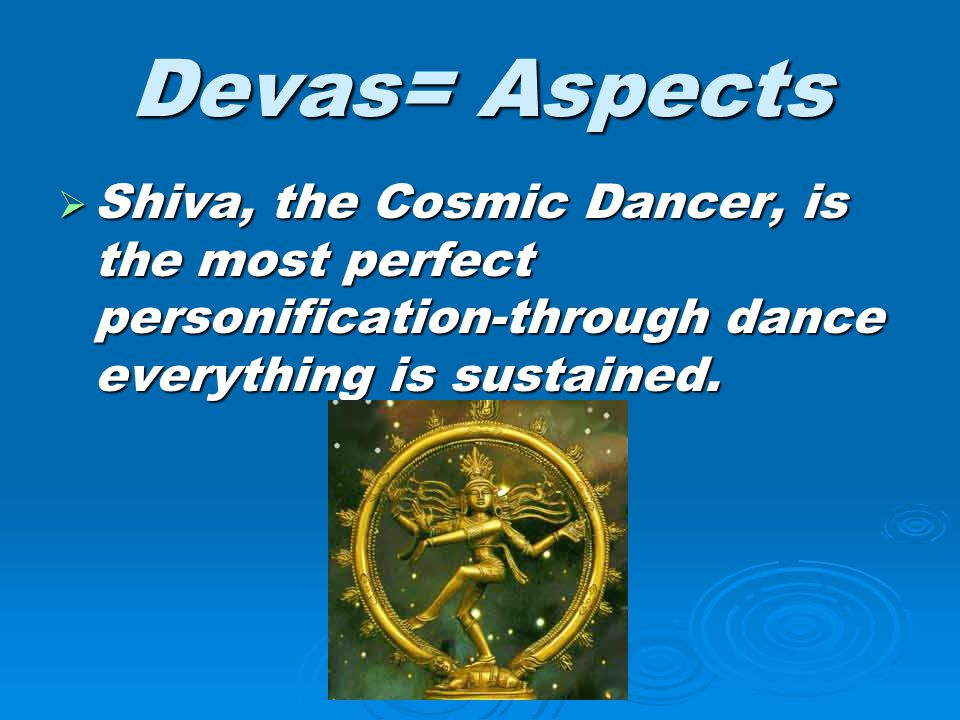 Devas= Aspects  Shiva, the Cosmic Dancer, is the most perfect personification-through dance everything is sustained.