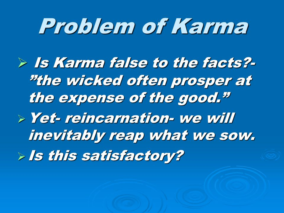 "Problem of Karma  Is Karma false to the facts?- ""the wicked often prosper at the expense of the good.""  Yet- reincarnation- we will inevitably reap"