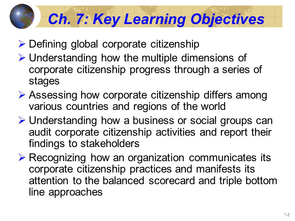 7-2 Ch. 7: Key Learning Objectives  Defining global corporate citizenship  Understanding how the multiple dimensions of corporate citizenship progre
