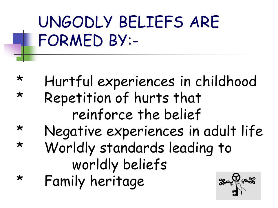 UNGODLY BELIEFS ARE FORMED BY:- *Hurtful experiences in childhood *Repetition of hurts that reinforce the belief *Negative experiences in adult life *