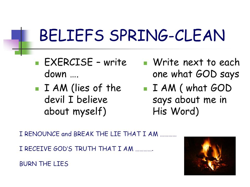 BELIEFS SPRING-CLEAN EXERCISE – write down …. I AM (lies of the devil I believe about myself) Write next to each one what GOD says I AM ( what GOD say