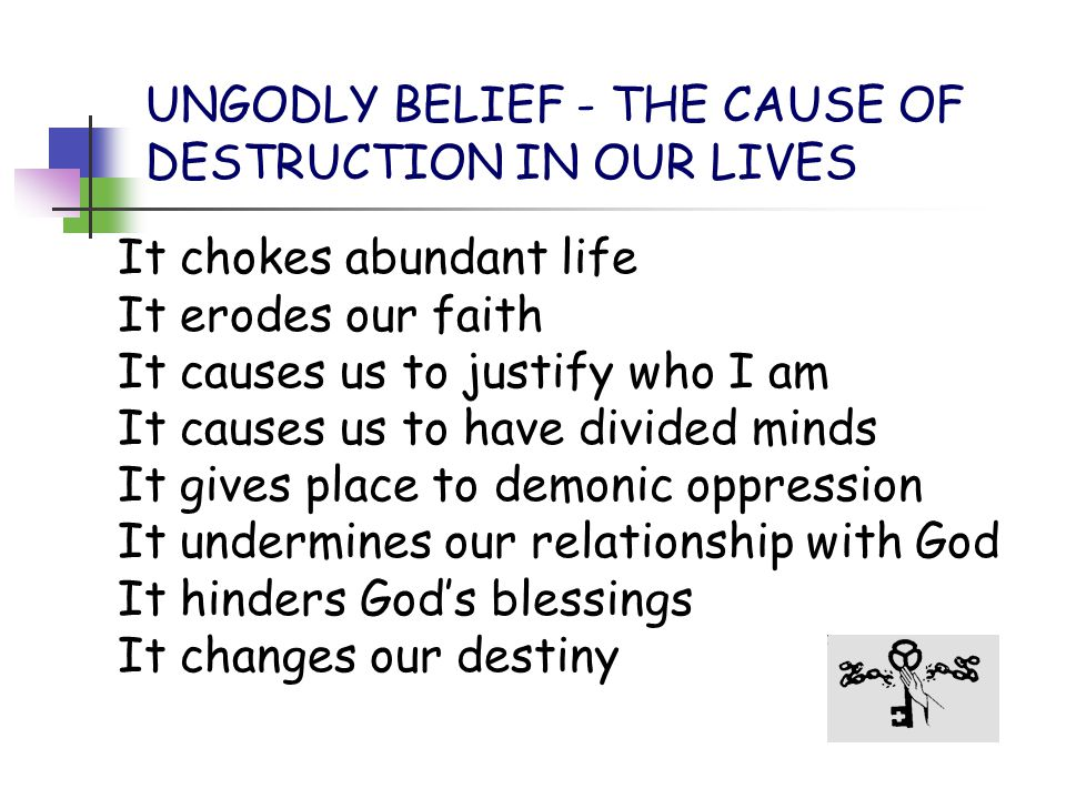 UNGODLY BELIEF - THE CAUSE OF DESTRUCTION IN OUR LIVES It chokes abundant life It erodes our faith It causes us to justify who I am It causes us to ha