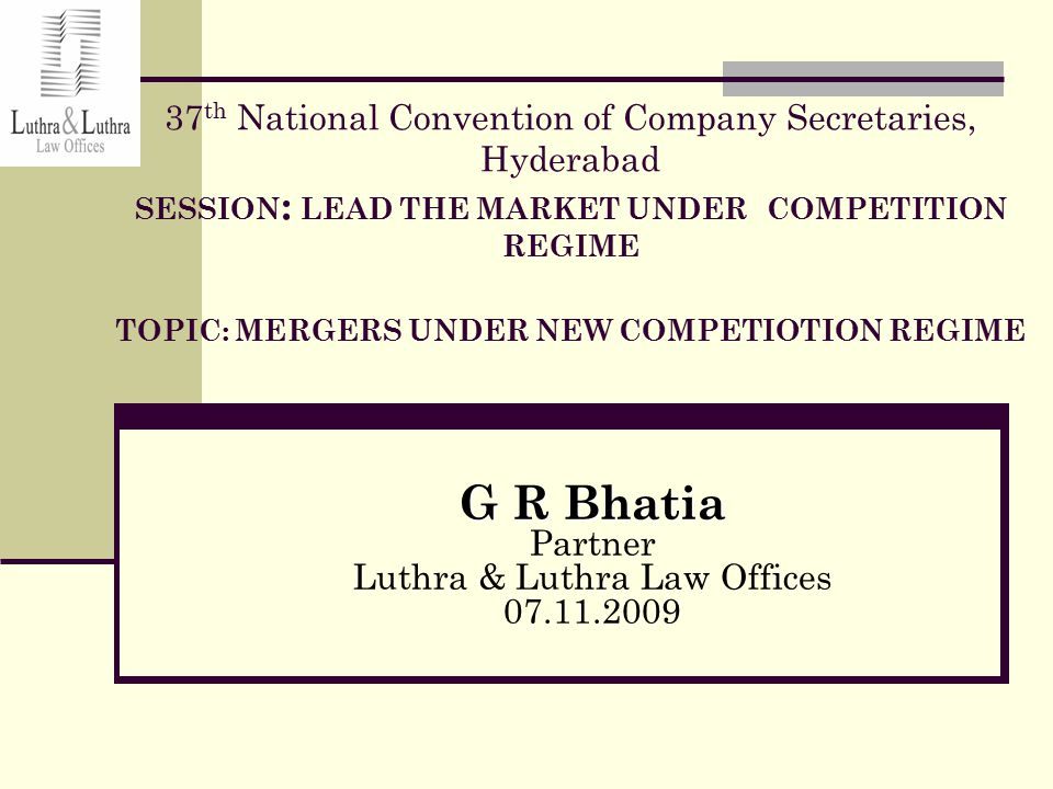 37 th National Convention of Company Secretaries, Hyderabad SESSION : LEAD THE MARKET UNDER COMPETITION REGIME TOPIC: MERGERS UNDER NEW COMPETIOTION REGIME G R Bhatia Partner Luthra & Luthra Law Offices 07.11.2009