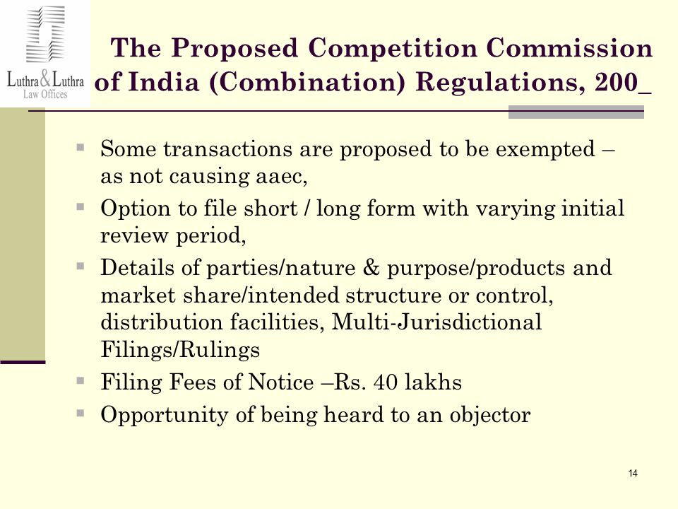 14 The Proposed Competition Commission of India (Combination) Regulations, 200_  Some transactions are proposed to be exempted – as not causing aaec,  Option to file short / long form with varying initial review period,  Details of parties/nature & purpose/products and market share/intended structure or control, distribution facilities, Multi-Jurisdictional Filings/Rulings  Filing Fees of Notice –Rs.
